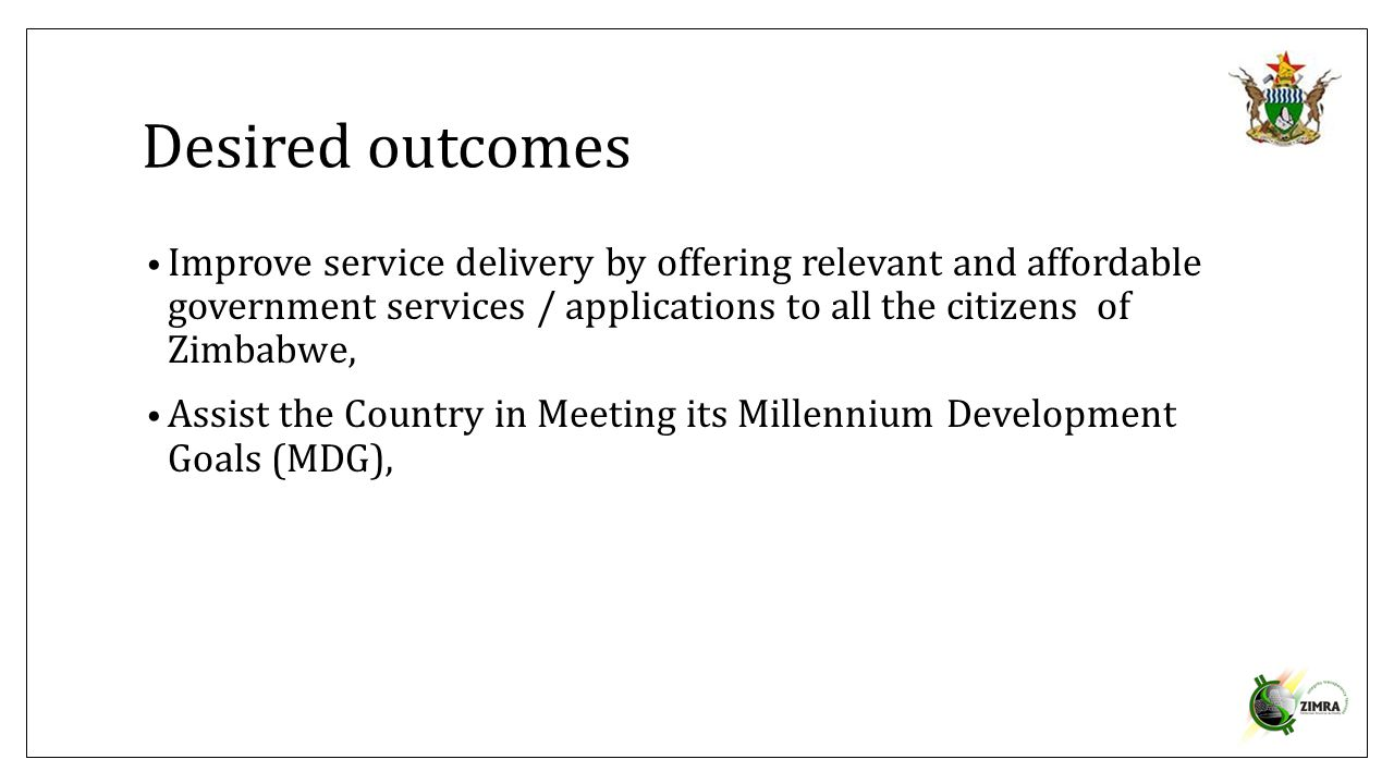 Desired outcomes Improve service delivery by offering relevant and affordable government services / applications to all the citizens of Zimbabwe, Assi