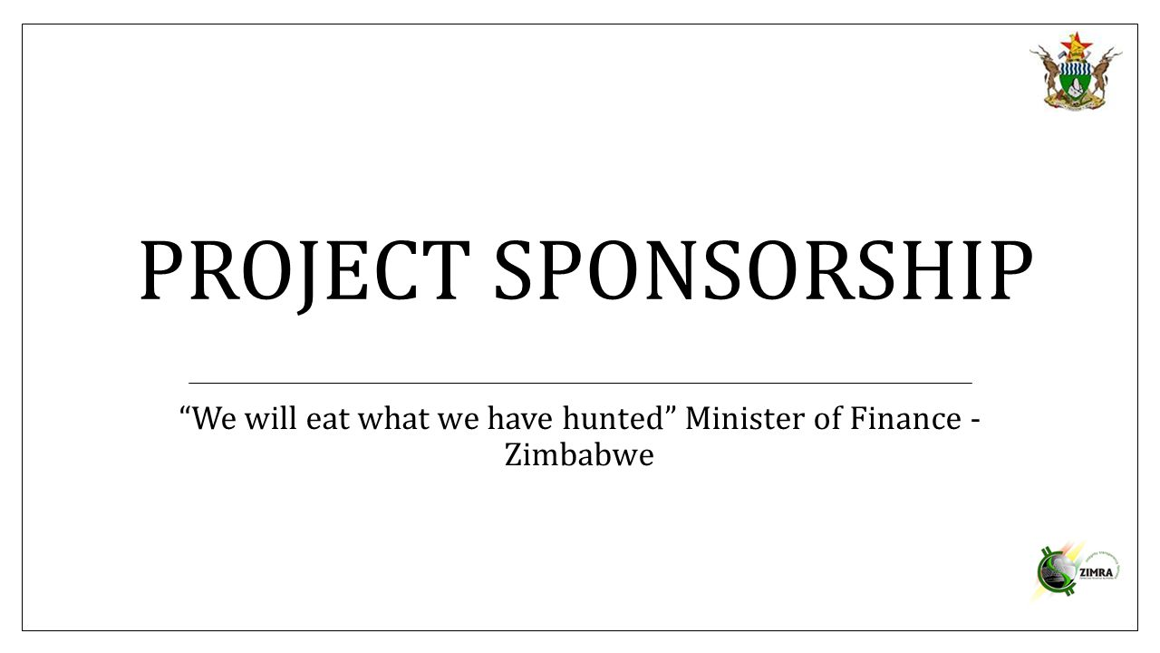 "PROJECT SPONSORSHIP ""We will eat what we have hunted"" Minister of Finance - Zimbabwe"