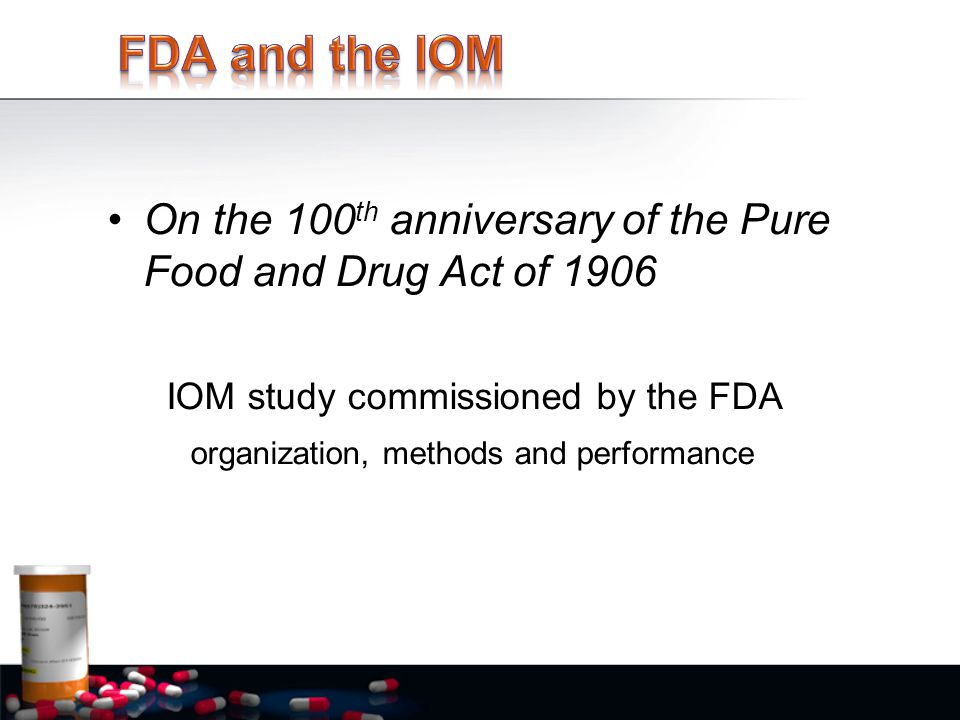 On the 100 th anniversary of the Pure Food and Drug Act of 1906 IOM study commissioned by the FDA organization, methods and performance