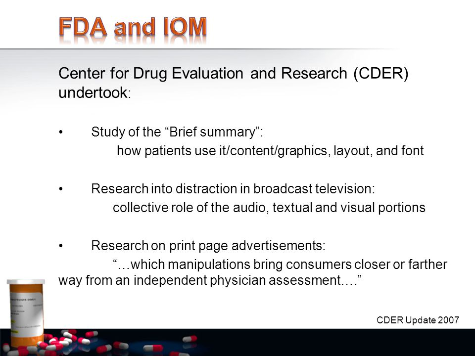 Center for Drug Evaluation and Research (CDER) undertook : Study of the Brief summary : how patients use it/content/graphics, layout, and font Research into distraction in broadcast television: collective role of the audio, textual and visual portions Research on print page advertisements: …which manipulations bring consumers closer or farther way from an independent physician assessment…. CDER Update 2007