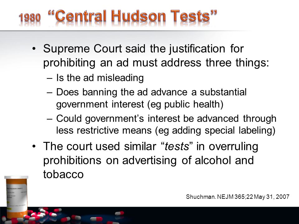 Supreme Court said the justification for prohibiting an ad must address three things: –Is the ad misleading –Does banning the ad advance a substantial government interest (eg public health) –Could government's interest be advanced through less restrictive means (eg adding special labeling) The court used similar tests in overruling prohibitions on advertising of alcohol and tobacco Shuchman.
