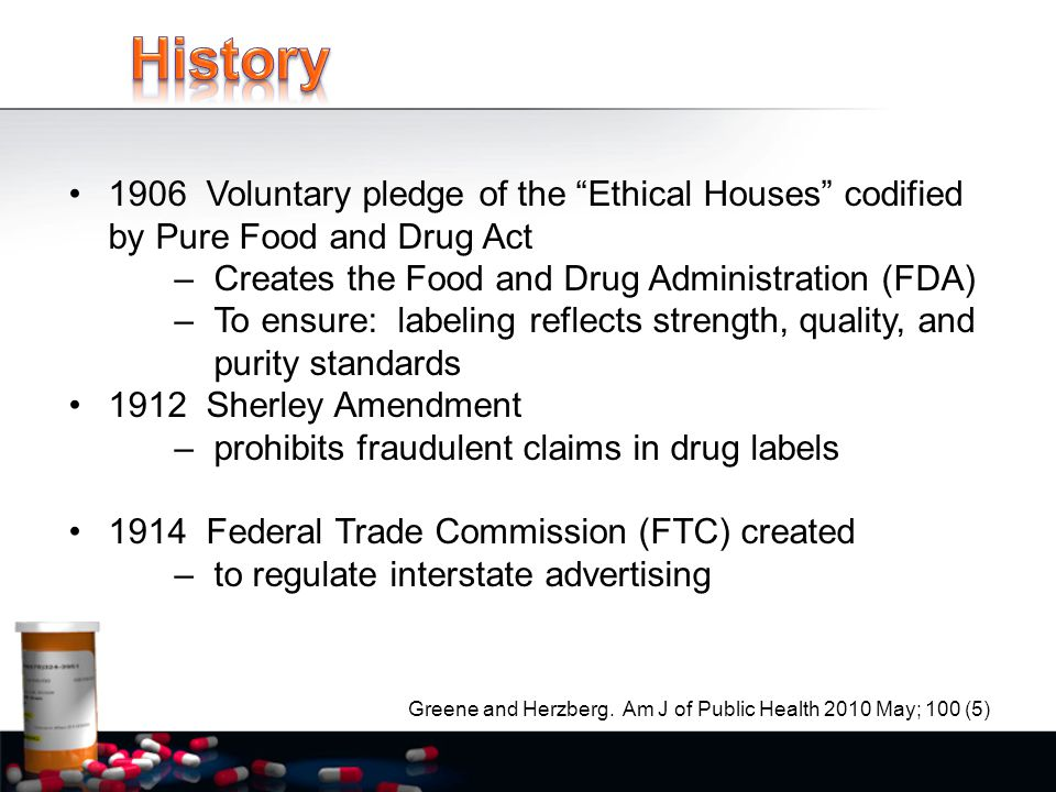 1906 Voluntary pledge of the Ethical Houses codified by Pure Food and Drug Act –Creates the Food and Drug Administration (FDA) –To ensure: labeling reflects strength, quality, and purity standards 1912 Sherley Amendment –prohibits fraudulent claims in drug labels 1914 Federal Trade Commission (FTC) created –to regulate interstate advertising Greene and Herzberg.