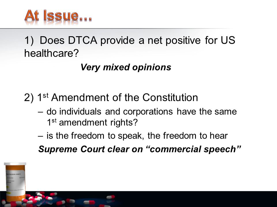 1) Does DTCA provide a net positive for US healthcare? Very mixed opinions 2) 1 st Amendment of the Constitution –do individuals and corporations have