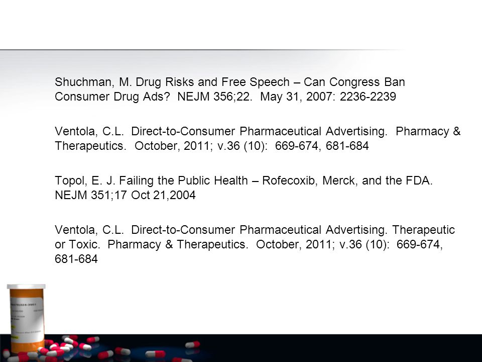 Shuchman, M. Drug Risks and Free Speech – Can Congress Ban Consumer Drug Ads? NEJM 356;22. May 31, 2007: 2236-2239 Ventola, C.L. Direct-to-Consumer Ph