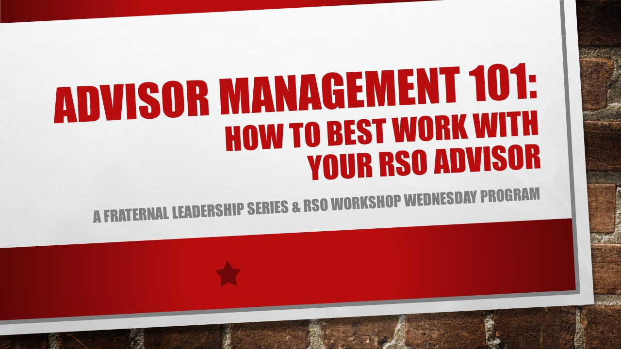 ADVISOR MANAGEMENT 101: HOW TO BEST WORK WITH YOUR RSO ADVISOR A FRATERNAL LEADERSHIP SERIES & RSO WORKSHOP WEDNESDAY PROGRAM