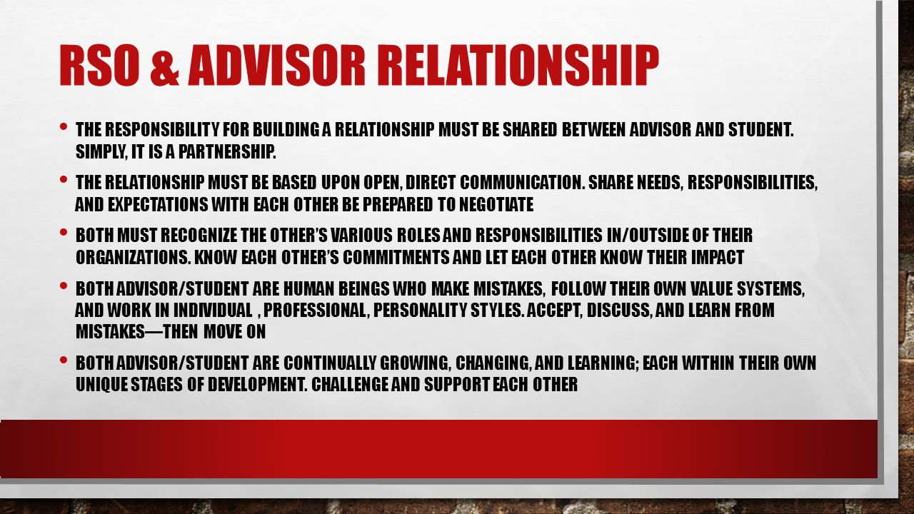RSO & ADVISOR RELATIONSHIP THE RESPONSIBILITY FOR BUILDING A RELATIONSHIP MUST BE SHARED BETWEEN ADVISOR AND STUDENT.