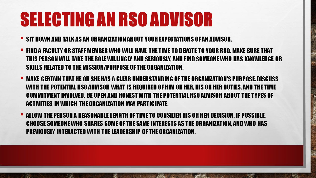 SELECTING AN RSO ADVISOR SIT DOWN AND TALK AS AN ORGANIZATION ABOUT YOUR EXPECTATIONS OF AN ADVISOR. FIND A FACULTY OR STAFF MEMBER WHO WILL HAVE THE