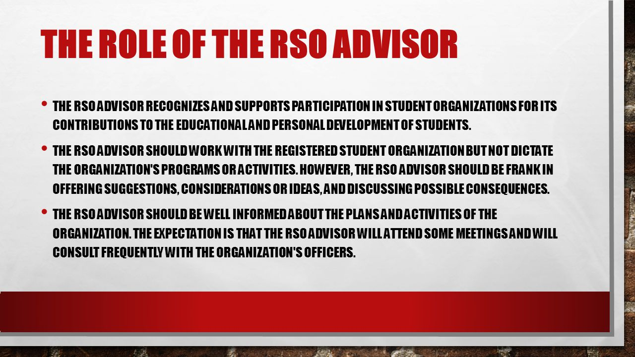 THE ROLE OF THE RSO ADVISOR THE RSO ADVISOR RECOGNIZES AND SUPPORTS PARTICIPATION IN STUDENT ORGANIZATIONS FOR ITS CONTRIBUTIONS TO THE EDUCATIONAL AND PERSONAL DEVELOPMENT OF STUDENTS.