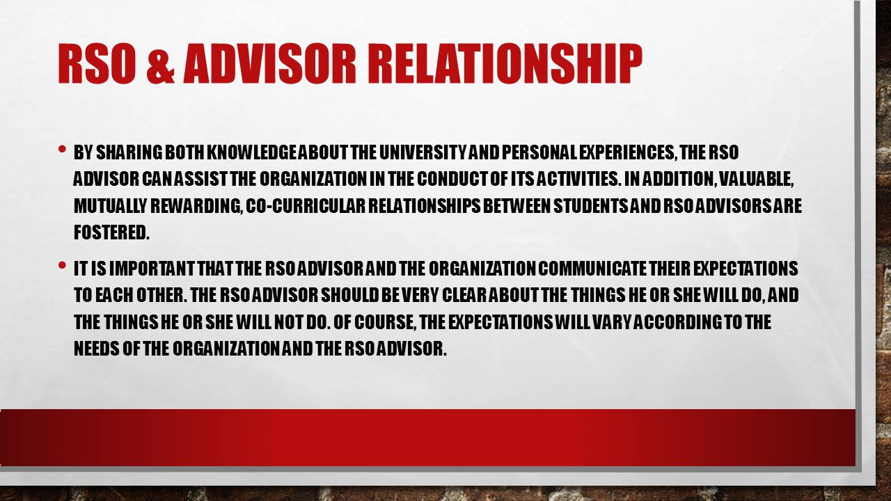 RSO & ADVISOR RELATIONSHIP BY SHARING BOTH KNOWLEDGE ABOUT THE UNIVERSITY AND PERSONAL EXPERIENCES, THE RSO ADVISOR CAN ASSIST THE ORGANIZATION IN THE CONDUCT OF ITS ACTIVITIES.