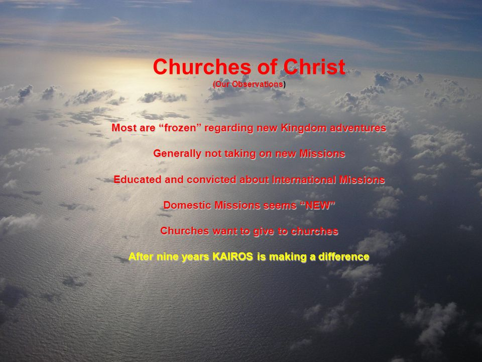 Churches of Christ (Our Observations) Most are frozen regarding new Kingdom adventures Generally not taking on new Missions Educated and convicted about International Missions Domestic Missions seems NEW Churches want to give to churches After nine years KAIROS is making a difference