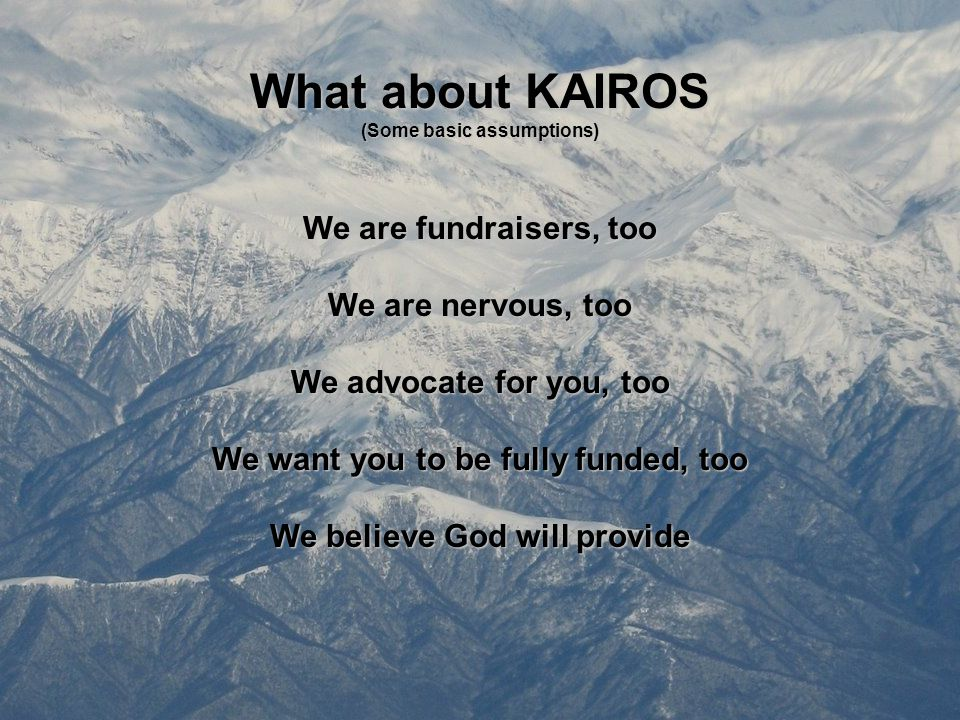 What about KAIROS (Some basic assumptions) We are fundraisers, too We are nervous, too We advocate for you, too We want you to be fully funded, too We