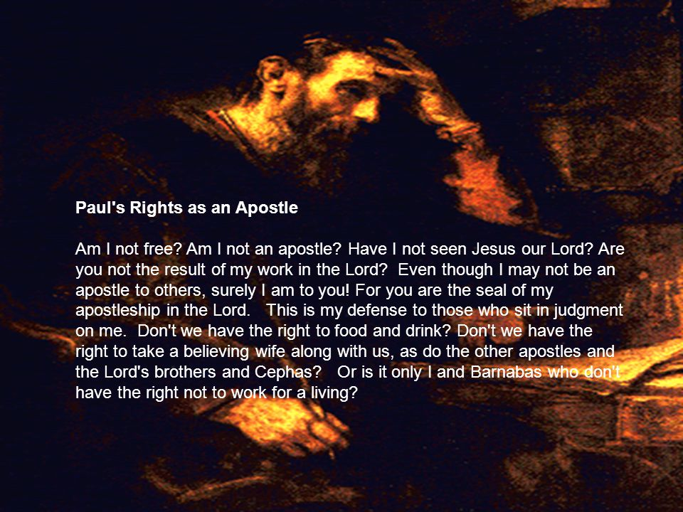 Paul's Rights as an Apostle Am I not free? Am I not an apostle? Have I not seen Jesus our Lord? Are you not the result of my work in the Lord? Even th