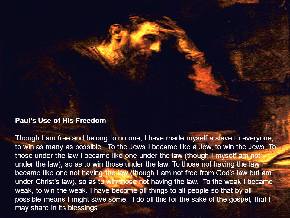 Paul s Use of His Freedom Though I am free and belong to no one, I have made myself a slave to everyone, to win as many as possible.