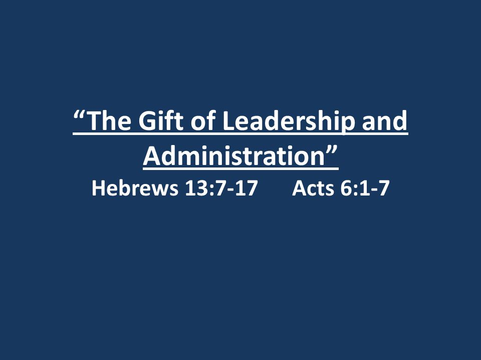 """The Gift of Leadership and Administration"" Hebrews 13:7-17 Acts 6:1-7"