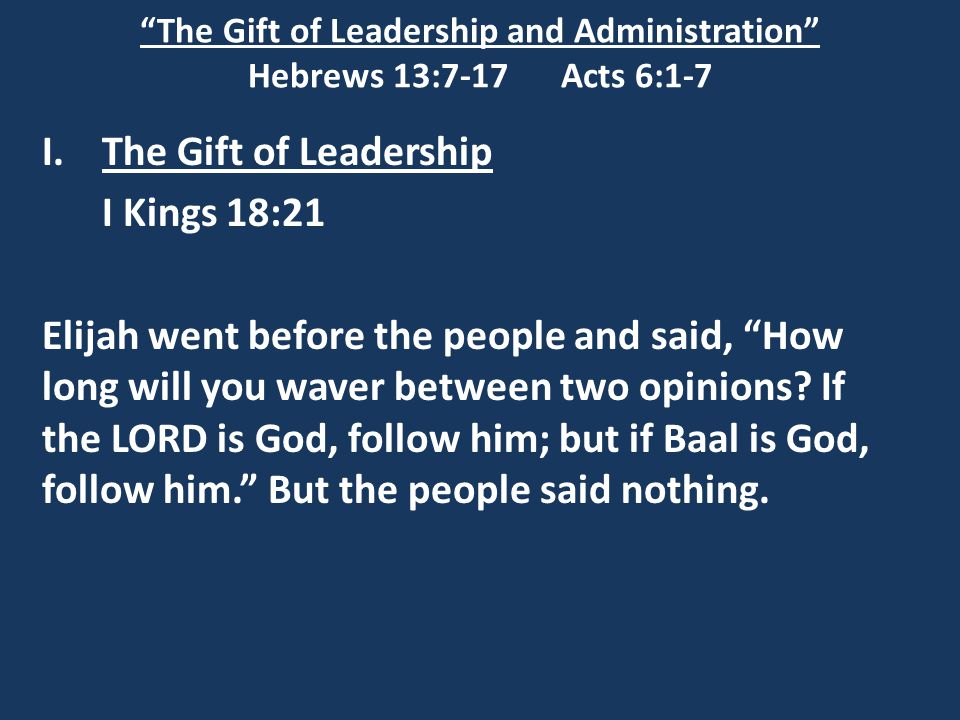 """The Gift of Leadership and Administration"" Hebrews 13:7-17 Acts 6:1-7 I.The Gift of Leadership I Kings 18:21 Elijah went before the people and said,"