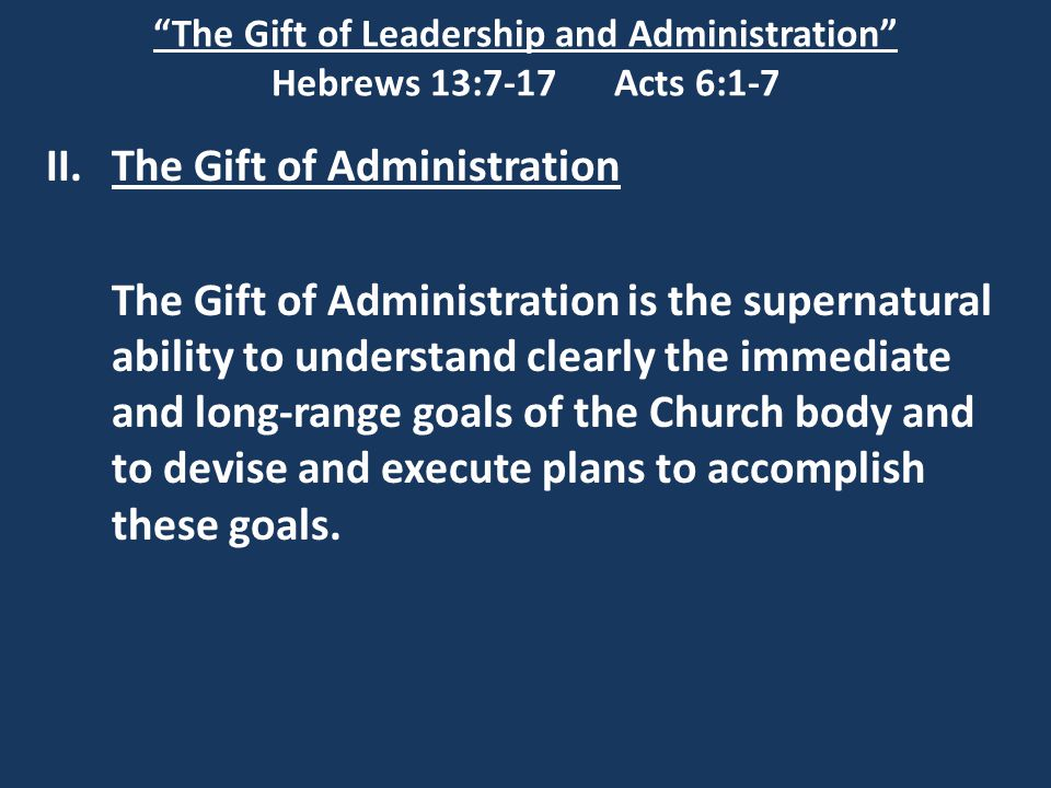 """The Gift of Leadership and Administration"" Hebrews 13:7-17 Acts 6:1-7 II.The Gift of Administration The Gift of Administration is the supernatural ab"