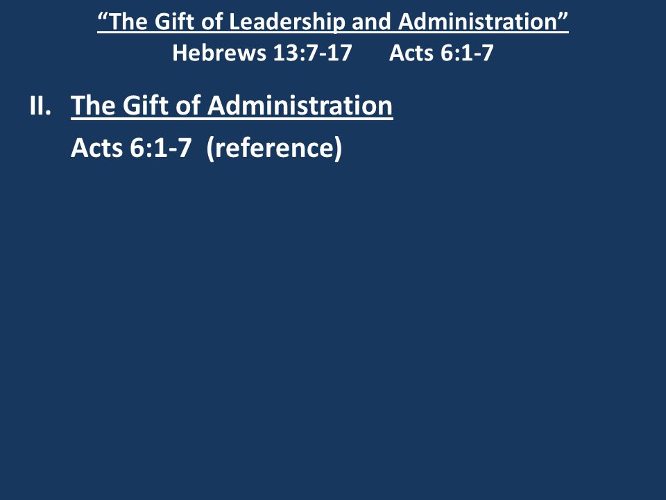 """The Gift of Leadership and Administration"" Hebrews 13:7-17 Acts 6:1-7 II.The Gift of Administration Acts 6:1-7 (reference)"