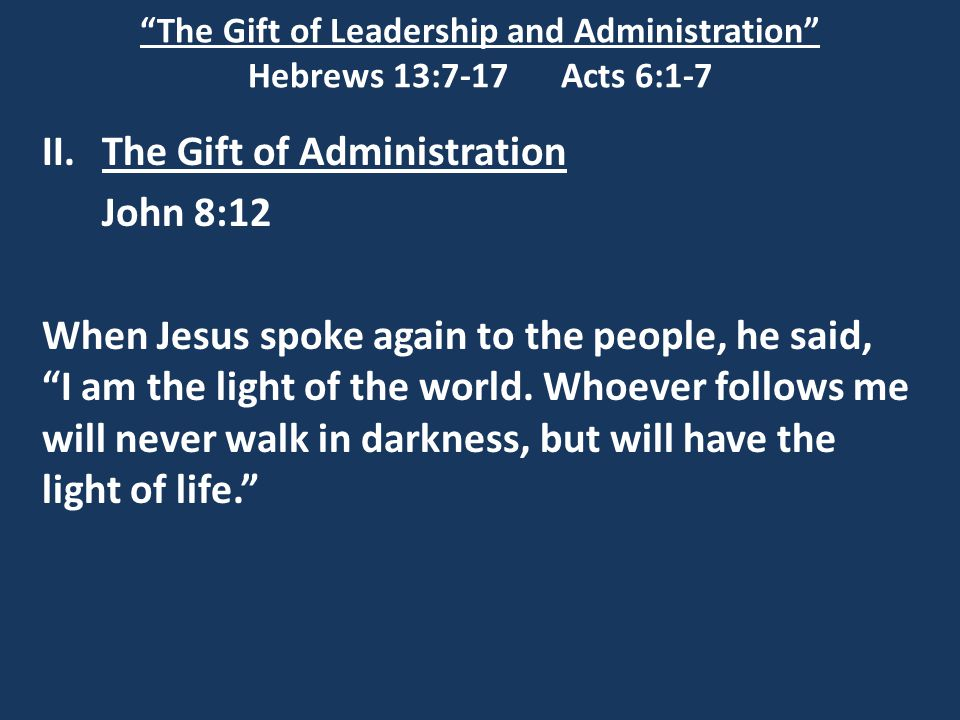 The Gift of Leadership and Administration Hebrews 13:7-17 Acts 6:1-7 II.The Gift of Administration John 8:12 When Jesus spoke again to the people, he said, I am the light of the world.