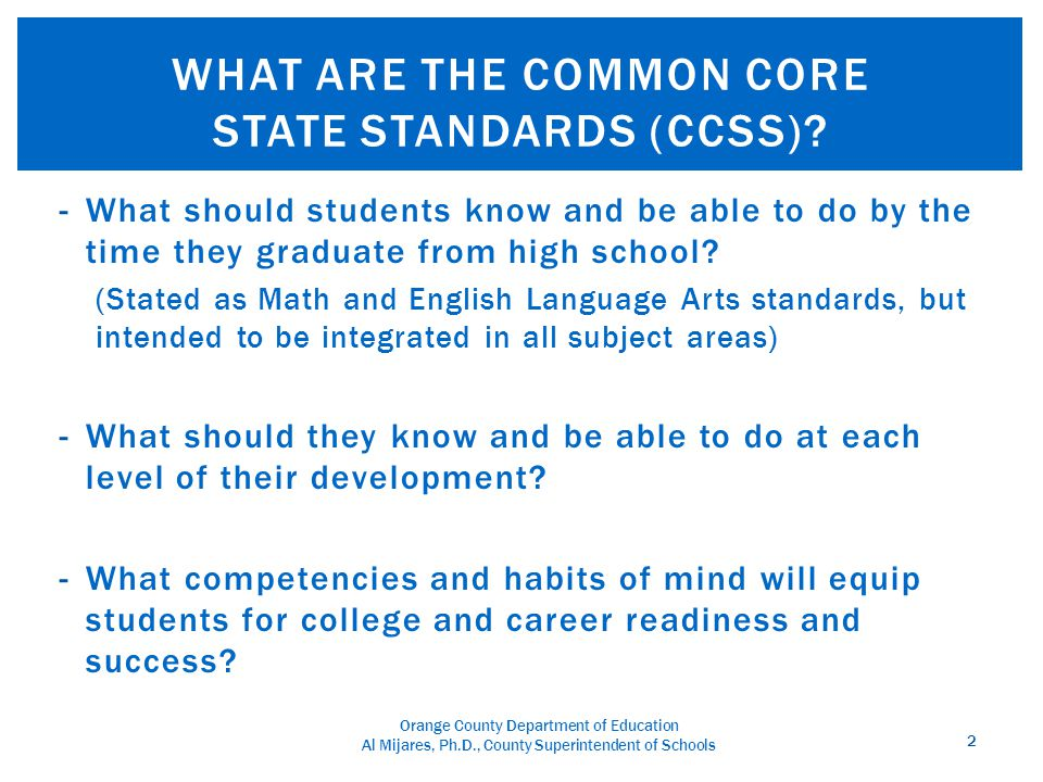 Orange County Department of Education Al Mijares, Ph.D., County Superintendent of Schools -Early 1990s: Development of standards state-by- state -1997-98: Adoption of California standards for English, Math, Science, and History/Social Science -2001: No Child Left Behind mandates that all states adopt standards 3 WHERE DID THEY COME FROM?