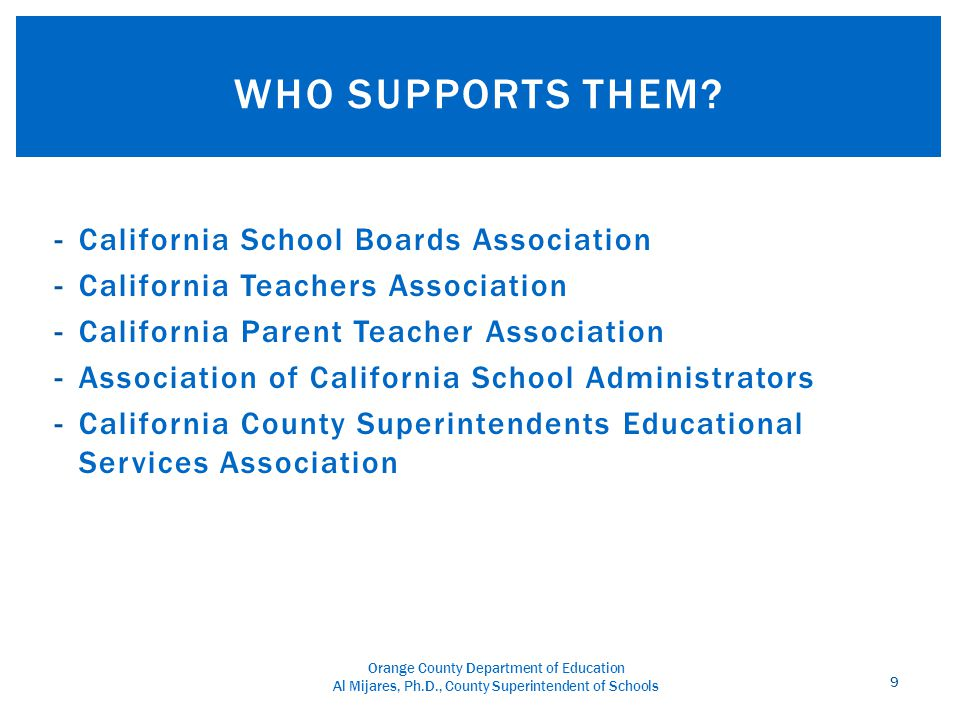 Orange County Department of Education Al Mijares, Ph.D., County Superintendent of Schools -California School Boards Association -California Teachers Association -California Parent Teacher Association -Association of California School Administrators -California County Superintendents Educational Services Association 9 WHO SUPPORTS THEM?