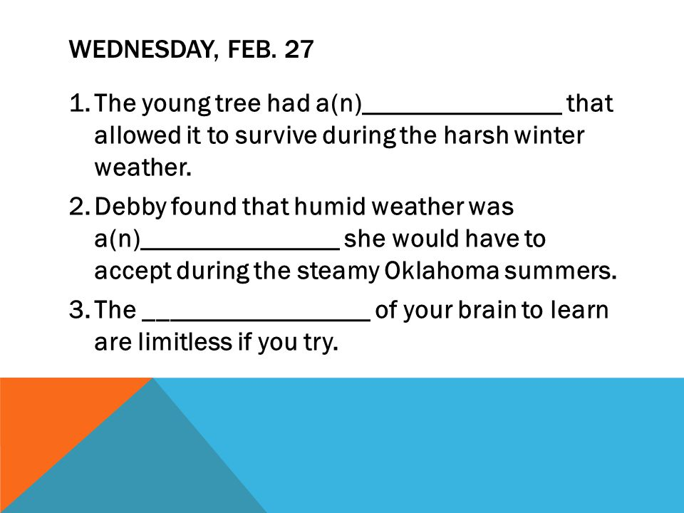 WEDNESDAY, FEB. 27 1.The young tree had a(n)_______________ that allowed it to survive during the harsh winter weather. 2.Debby found that humid weath
