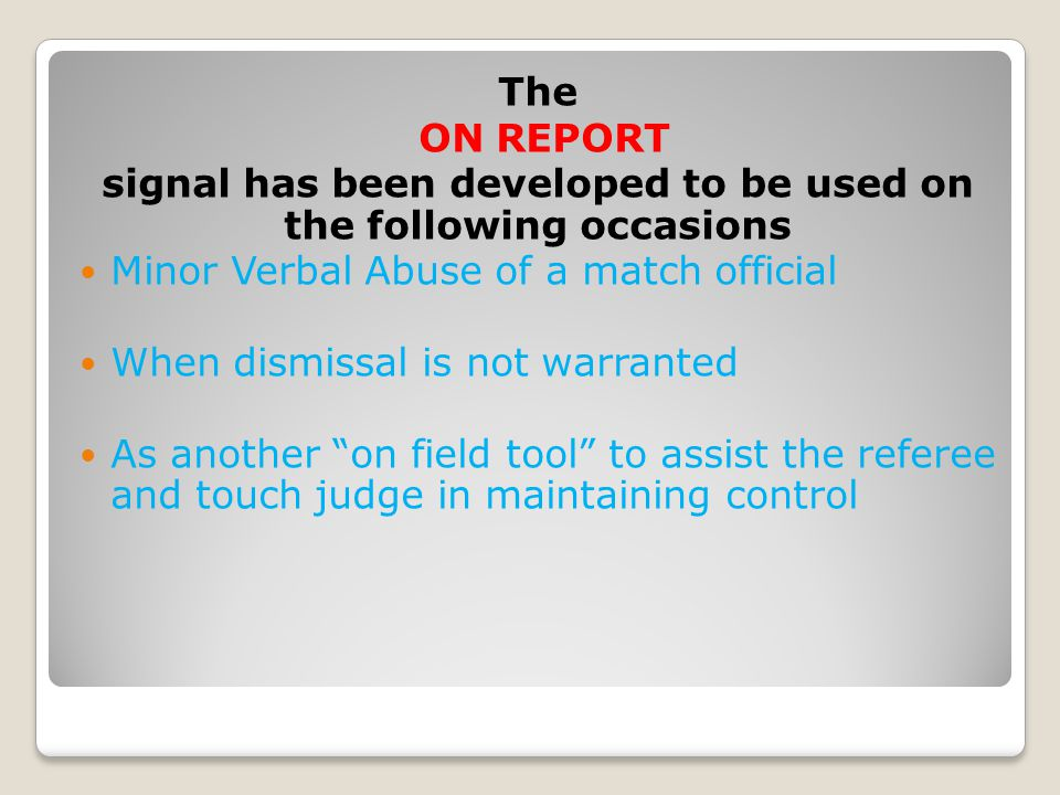 The ON REPORT signal has been developed to be used on the following occasions Minor Verbal Abuse of a match official When dismissal is not warranted As another on field tool to assist the referee and touch judge in maintaining control