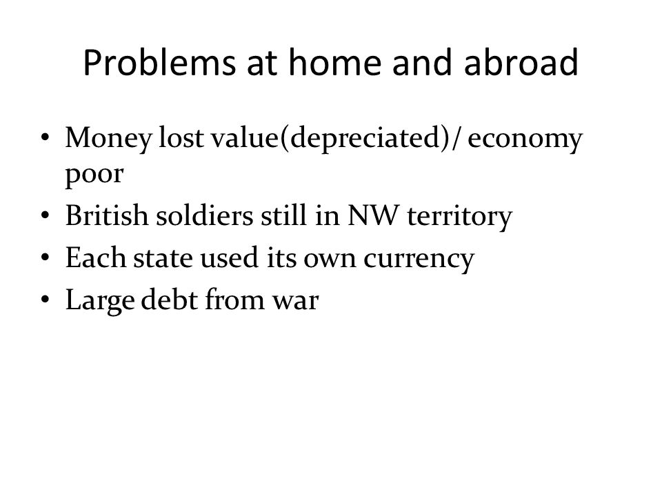 Problems at home and abroad Money lost value(depreciated)/ economy poor British soldiers still in NW territory Each state used its own currency Large