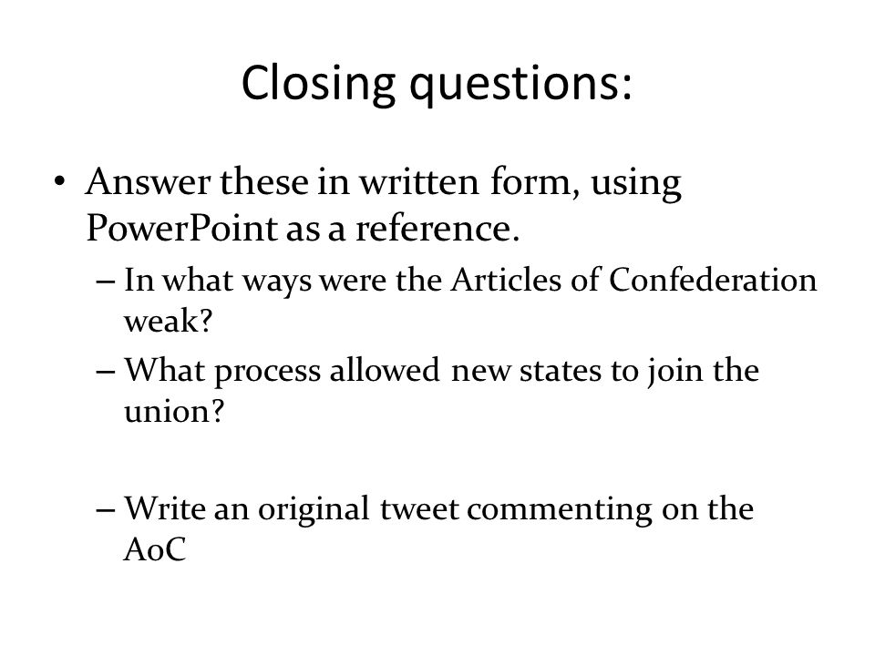 Closing questions: Answer these in written form, using PowerPoint as a reference. – In what ways were the Articles of Confederation weak? – What proce