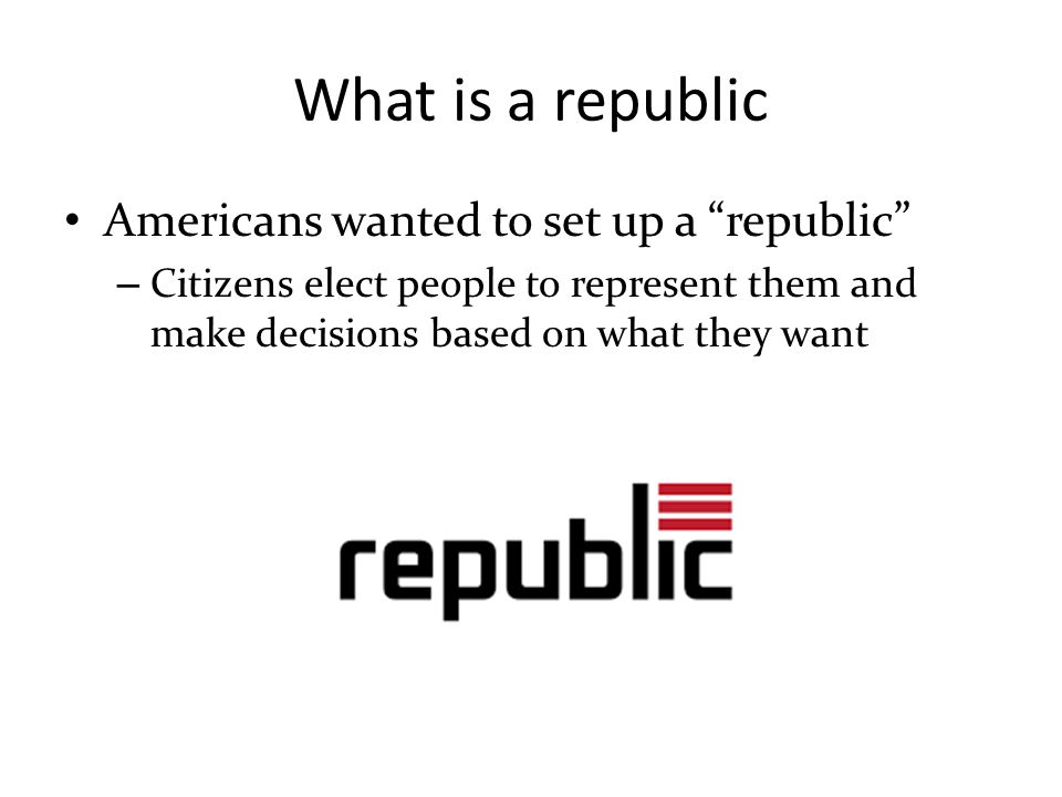 """What is a republic Americans wanted to set up a """"republic"""" – Citizens elect people to represent them and make decisions based on what they want"""