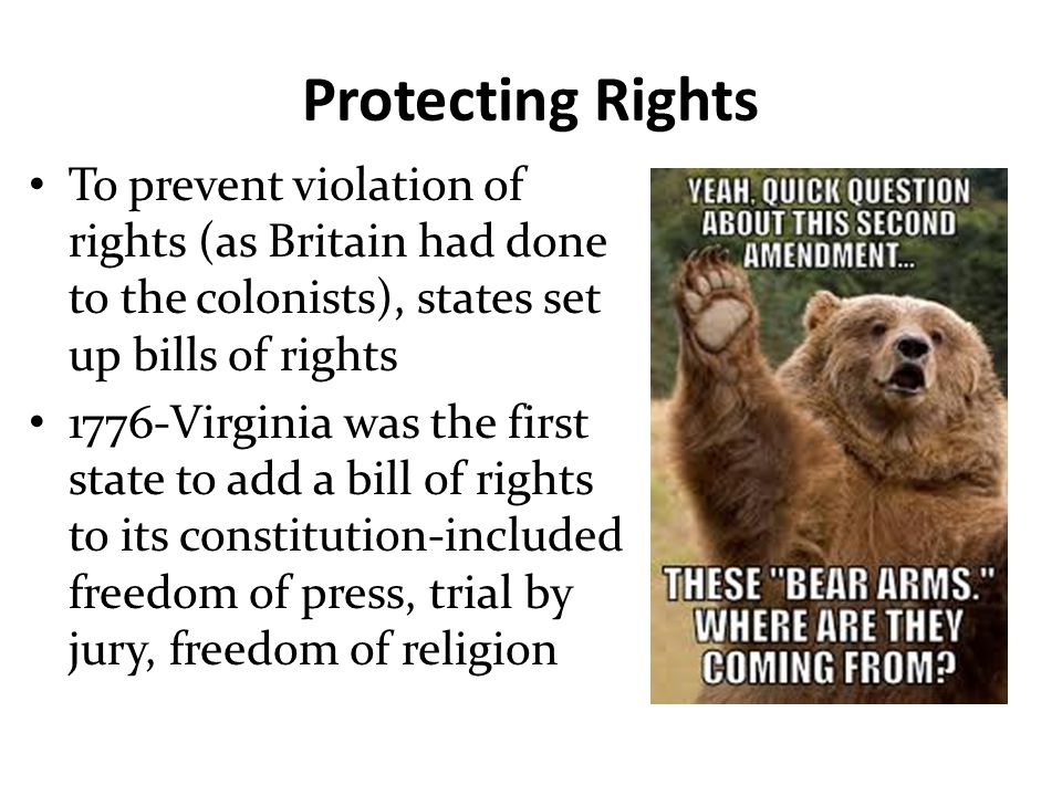 Protecting Rights To prevent violation of rights (as Britain had done to the colonists), states set up bills of rights 1776-Virginia was the first sta