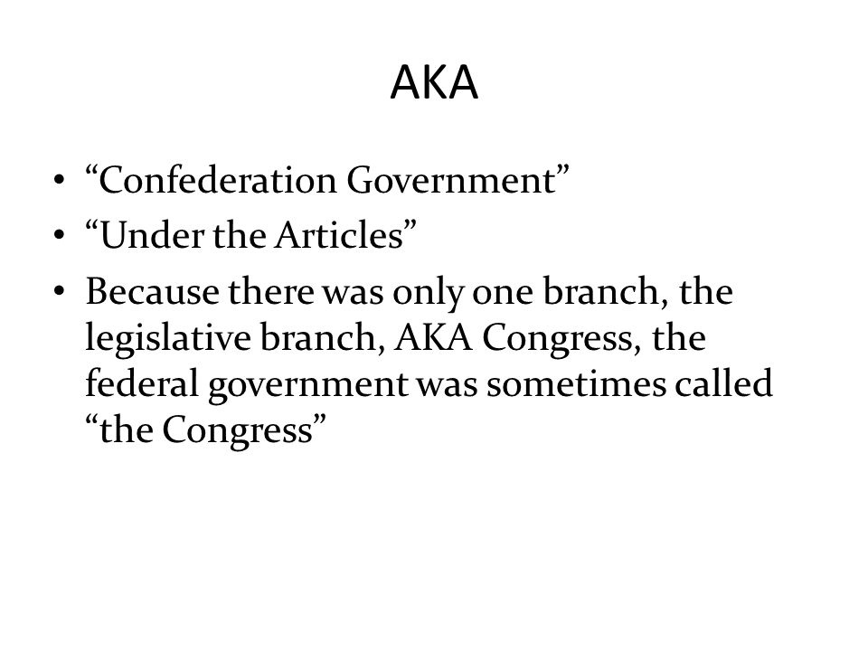 """AKA """"Confederation Government"""" """"Under the Articles"""" Because there was only one branch, the legislative branch, AKA Congress, the federal government wa"""