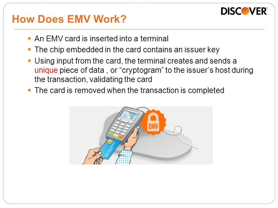  An EMV card is inserted into a terminal  The chip embedded in the card contains an issuer key  Using input from the card, the terminal creates and sends a unique piece of data, or cryptogram to the issuer's host during the transaction, validating the card  The card is removed when the transaction is completed How Does EMV Work