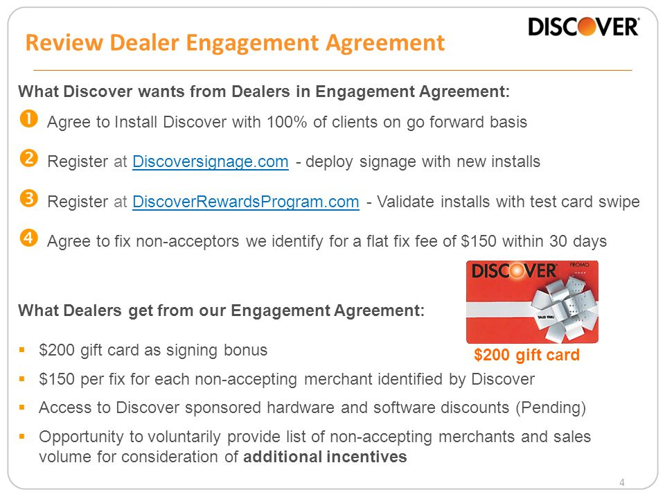4 What Discover wants from Dealers in Engagement Agreement:  Agree to Install Discover with 100% of clients on go forward basis  Register at Discoversignage.com - deploy signage with new installs  Register at DiscoverRewardsProgram.com - Validate installs with test card swipe  Agree to fix non-acceptors we identify for a flat fix fee of $150 within 30 days What Dealers get from our Engagement Agreement:  $200 gift card as signing bonus  $150 per fix for each non-accepting merchant identified by Discover  Access to Discover sponsored hardware and software discounts (Pending)  Opportunity to voluntarily provide list of non-accepting merchants and sales volume for consideration of additional incentives $200 gift card Review Dealer Engagement Agreement