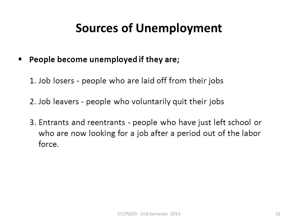 Sources of Unemployment  People become unemployed if they are; 1.Job losers - people who are laid off from their jobs 2.Job leavers - people who voluntarily quit their jobs 3.Entrants and reentrants - people who have just left school or who are now looking for a job after a period out of the labor force.