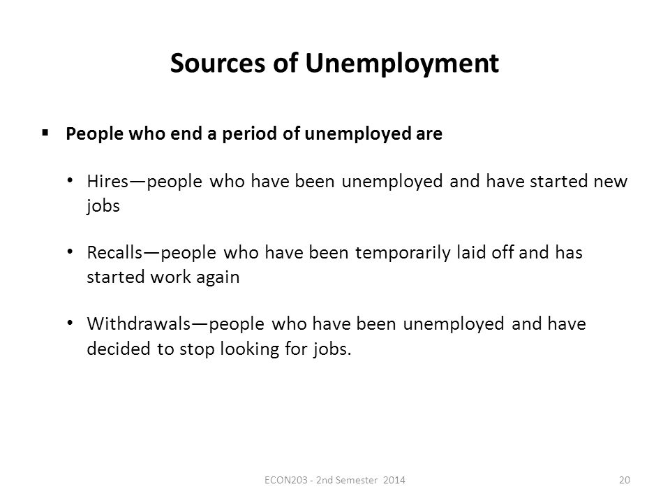 Sources of Unemployment  People who end a period of unemployed are Hires—people who have been unemployed and have started new jobs Recalls—people who have been temporarily laid off and has started work again Withdrawals—people who have been unemployed and have decided to stop looking for jobs.