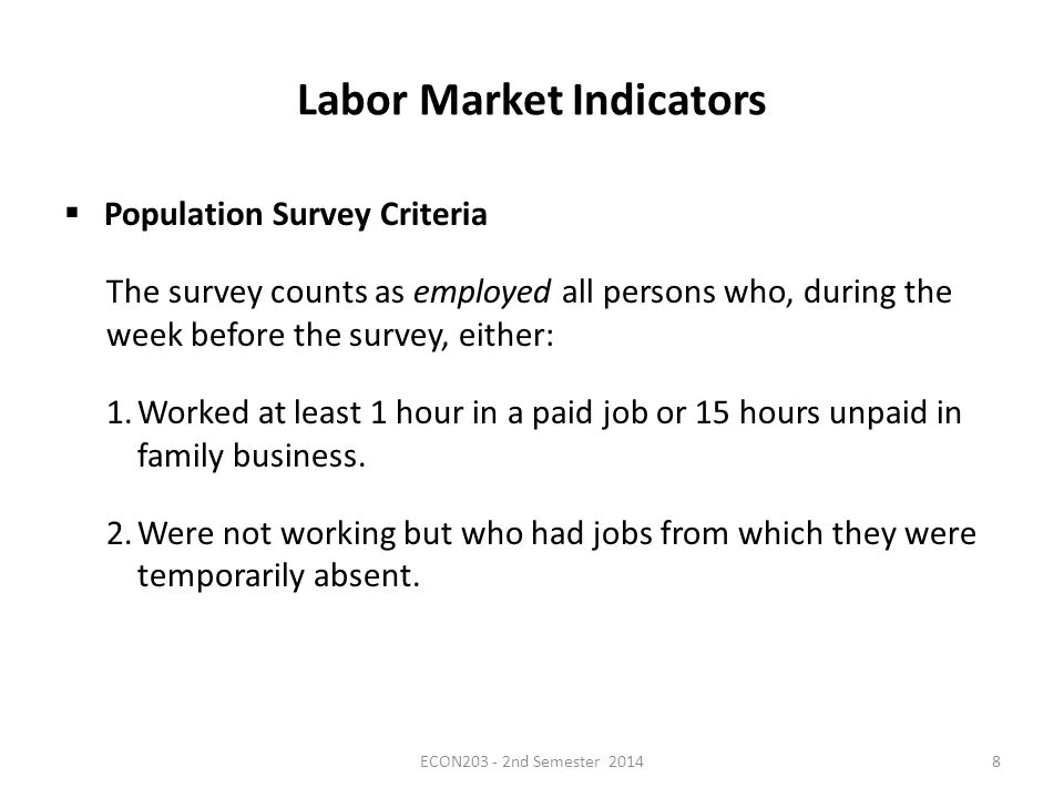 Labor Market Indicators  Population Survey Criteria The survey counts as employed all persons who, during the week before the survey, either: 1.Worked at least 1 hour in a paid job or 15 hours unpaid in family business.