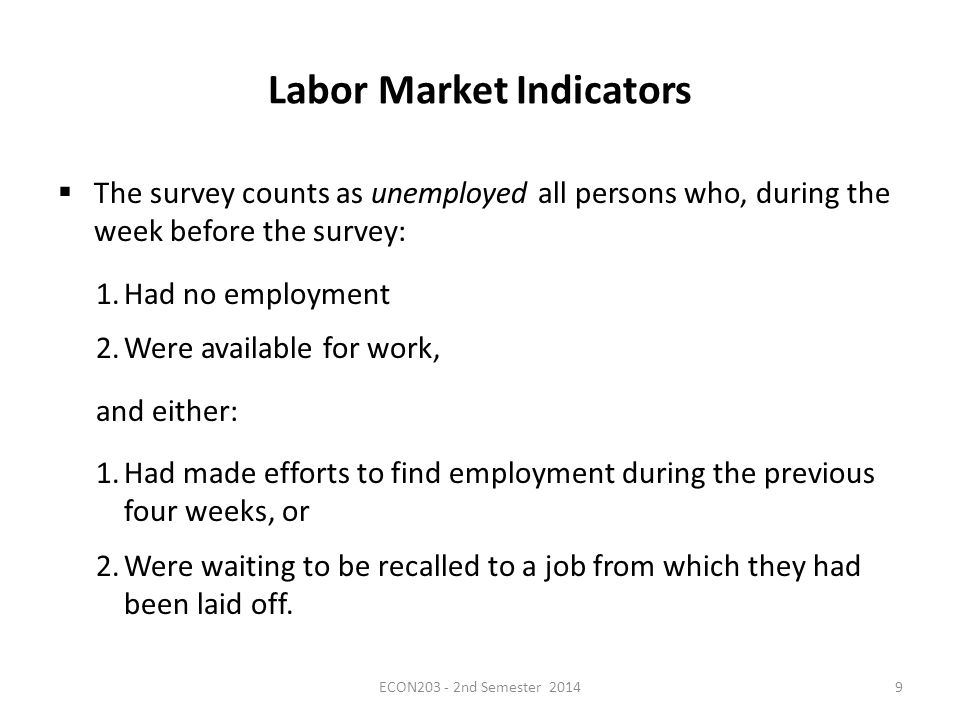 Labor Market Indicators  The survey counts as unemployed all persons who, during the week before the survey: 1.Had no employment 2.Were available for work, and either: 1.Had made efforts to find employment during the previous four weeks, or 2.Were waiting to be recalled to a job from which they had been laid off.