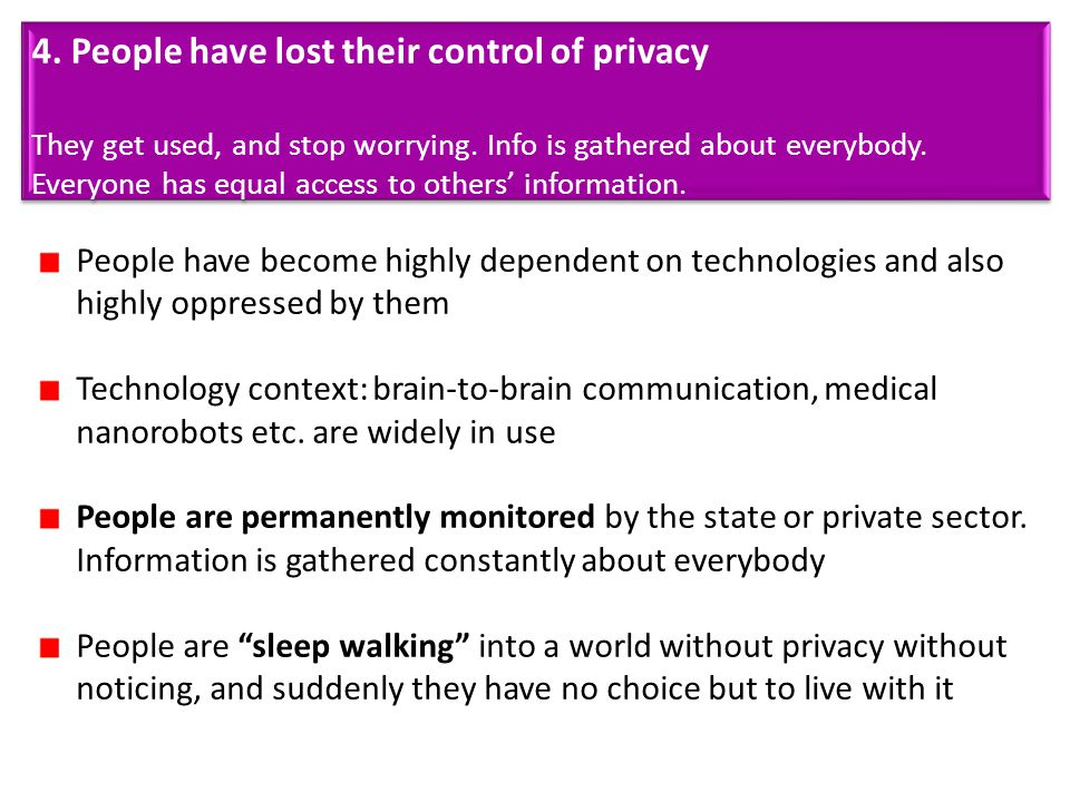 4. People have lost their control of privacy They get used, and stop worrying. Info is gathered about everybody. Everyone has equal access to others'