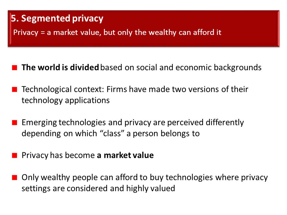 5. Segmented privacy Privacy = a market value, but only the wealthy can afford it 5. Segmented privacy Privacy = a market value, but only the wealthy