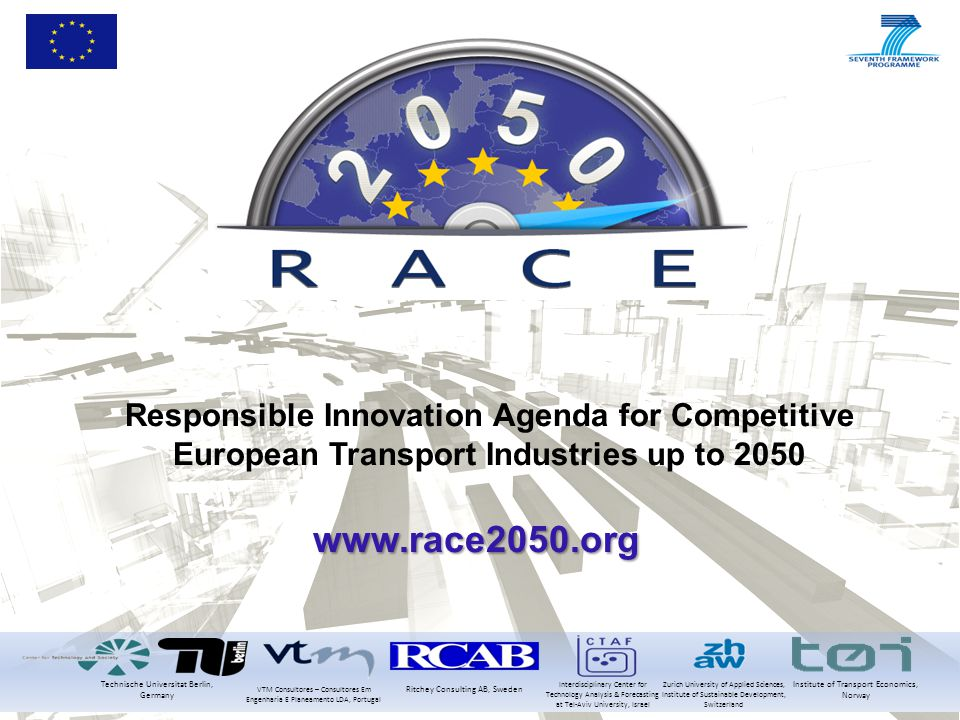 Responsible Innovation Agenda for Competitive European Transport Industries up to 2050 www.race2050.org Technische Universitat Berlin, Germany Institute of Transport Economics, Norway Ritchey Consulting AB, Sweden VTM Consultores – Consultores Em Engenharia E Planeamento LDA, Portugal Zurich University of Applied Sciences, Institute of Sustainable Development, Switzerland Interdisciplinary Center for Technology Analysis & Forecasting at Tel-Aviv University, Israel