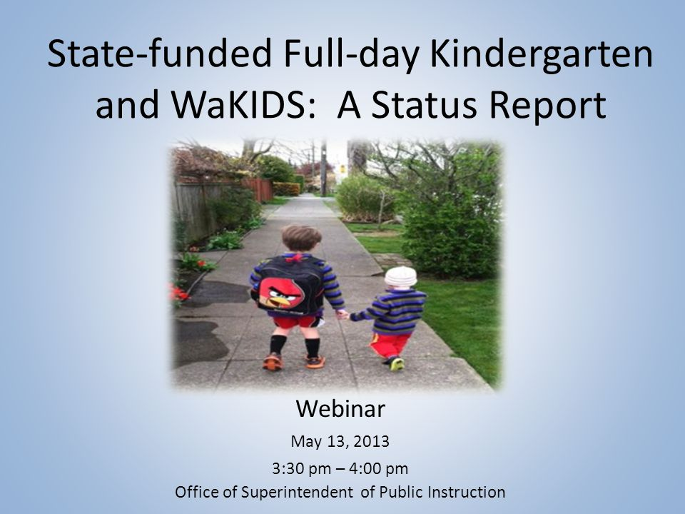 State-funded Full-day Kindergarten and WaKIDS: A Status Report Webinar May 13, 2013 3:30 pm – 4:00 pm Office of Superintendent of Public Instruction