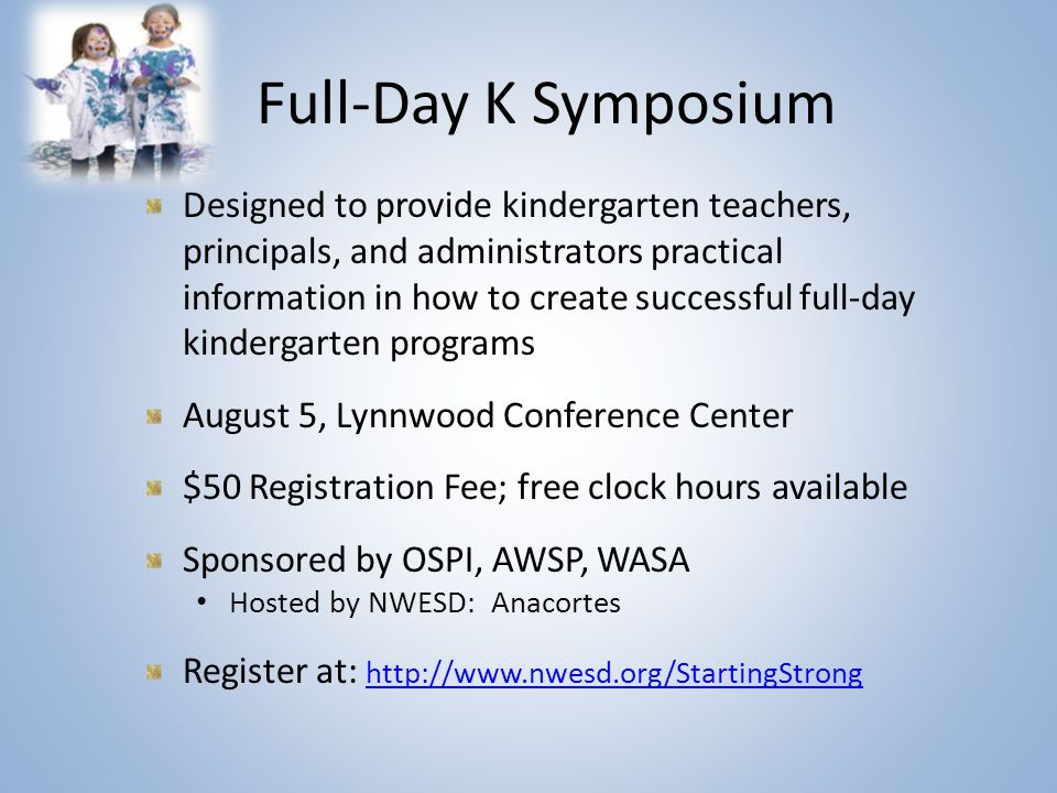 Full-Day K Symposium Designed to provide kindergarten teachers, principals, and administrators practical information in how to create successful full-day kindergarten programs August 5, Lynnwood Conference Center $50 Registration Fee; free clock hours available Sponsored by OSPI, AWSP, WASA Hosted by NWESD: Anacortes Register at: http://www.nwesd.org/StartingStrong http://www.nwesd.org/StartingStrong
