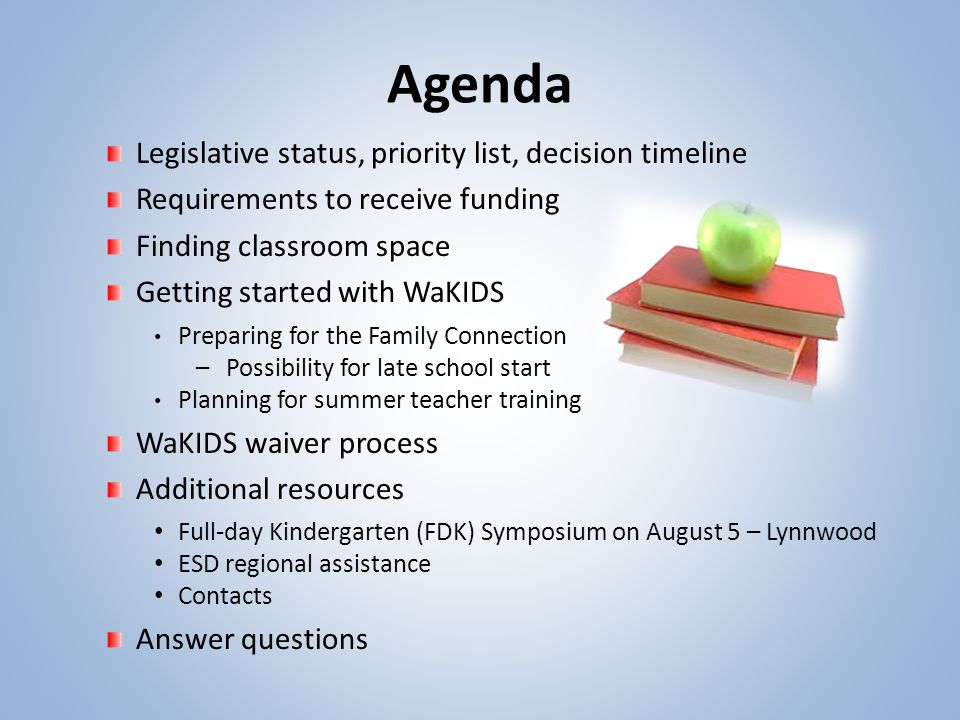 Agenda Legislative status, priority list, decision timeline Requirements to receive funding Finding classroom space Getting started with WaKIDS Preparing for the Family Connection –Possibility for late school start Planning for summer teacher training WaKIDS waiver process Additional resources Full-day Kindergarten (FDK) Symposium on August 5 – Lynnwood ESD regional assistance Contacts Answer questions