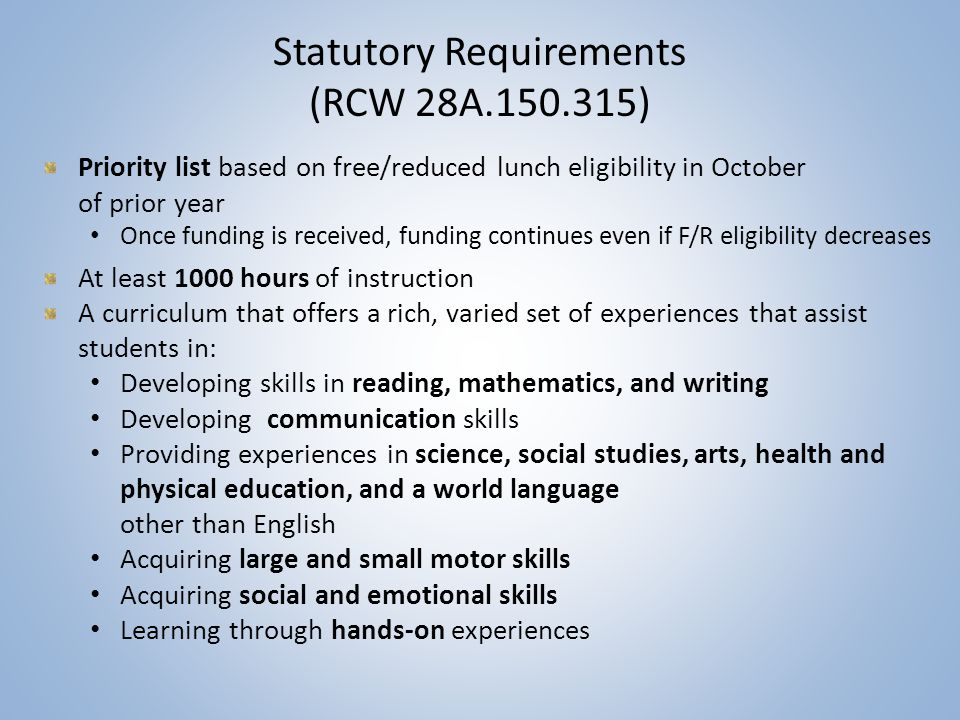 Statutory Requirements (RCW 28A.150.315) Priority list based on free/reduced lunch eligibility in October of prior year Once funding is received, funding continues even if F/R eligibility decreases At least 1000 hours of instruction A curriculum that offers a rich, varied set of experiences that assist students in: Developing skills in reading, mathematics, and writing Developing communication skills Providing experiences in science, social studies, arts, health and physical education, and a world language other than English Acquiring large and small motor skills Acquiring social and emotional skills Learning through hands-on experiences