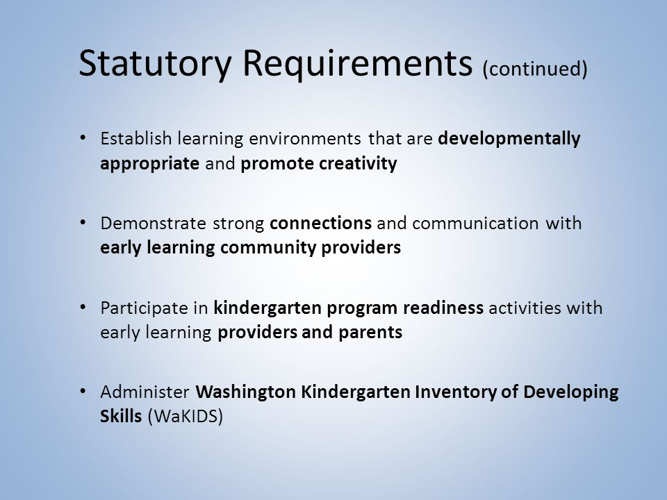 Statutory Requirements (continued) Establish learning environments that are developmentally appropriate and promote creativity Demonstrate strong connections and communication with early learning community providers Participate in kindergarten program readiness activities with early learning providers and parents Administer Washington Kindergarten Inventory of Developing Skills (WaKIDS)