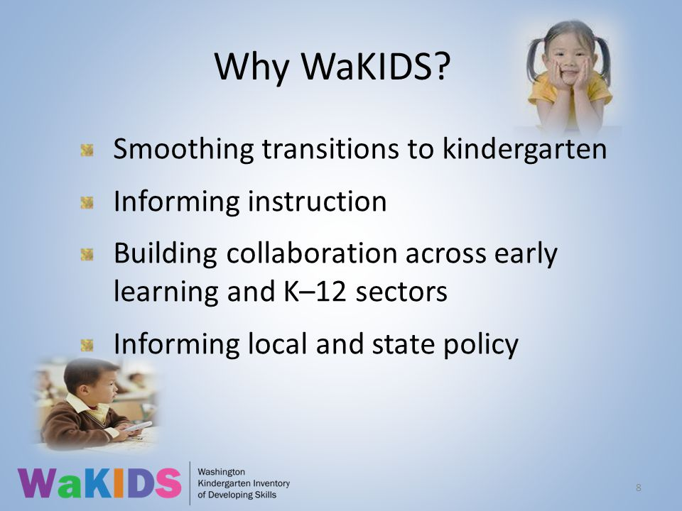 Why WaKIDS? Smoothing transitions to kindergarten Informing instruction Building collaboration across early learning and K–12 sectors Informing local
