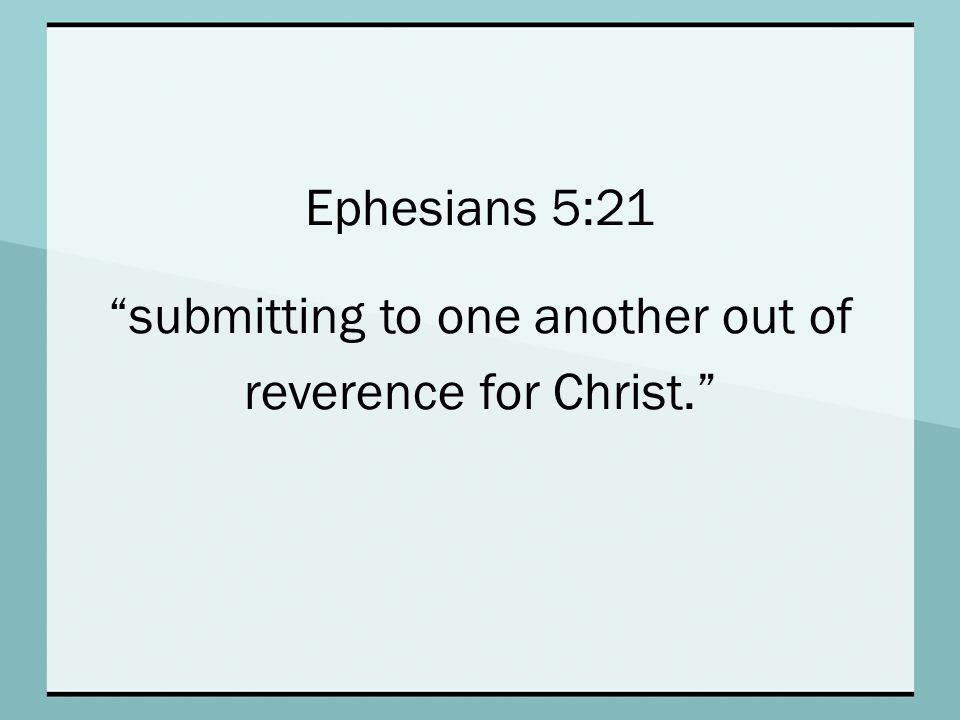 Ephesians 5:21 submitting to one another out of reverence for Christ.
