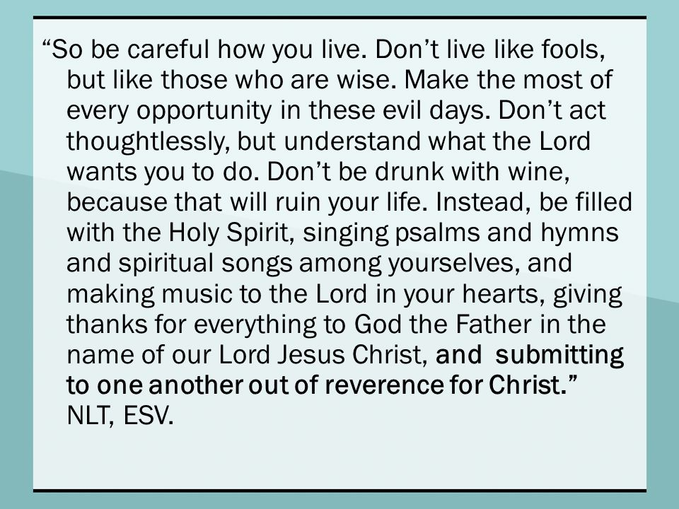 So be careful how you live. Don't live like fools, but like those who are wise.