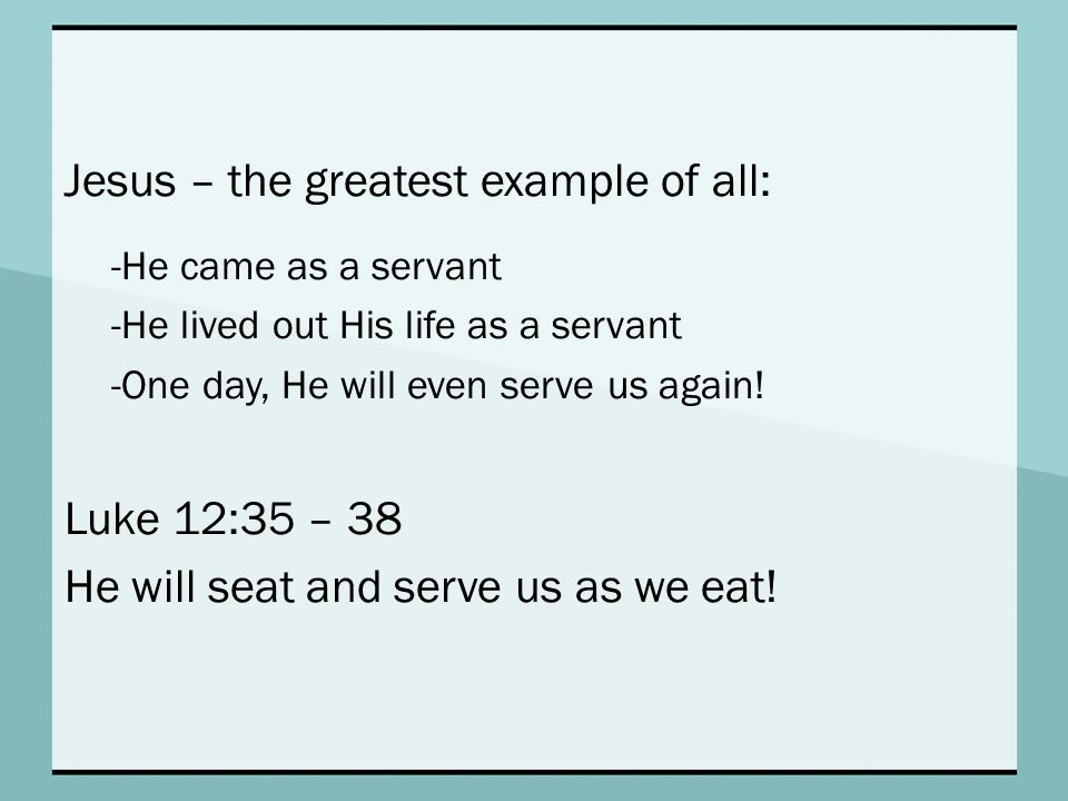 Jesus – the greatest example of all: -He came as a servant -He lived out His life as a servant -One day, He will even serve us again.