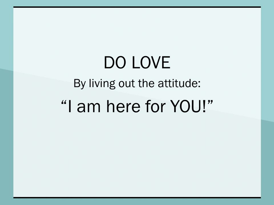 DO LOVE By living out the attitude: I am here for YOU!